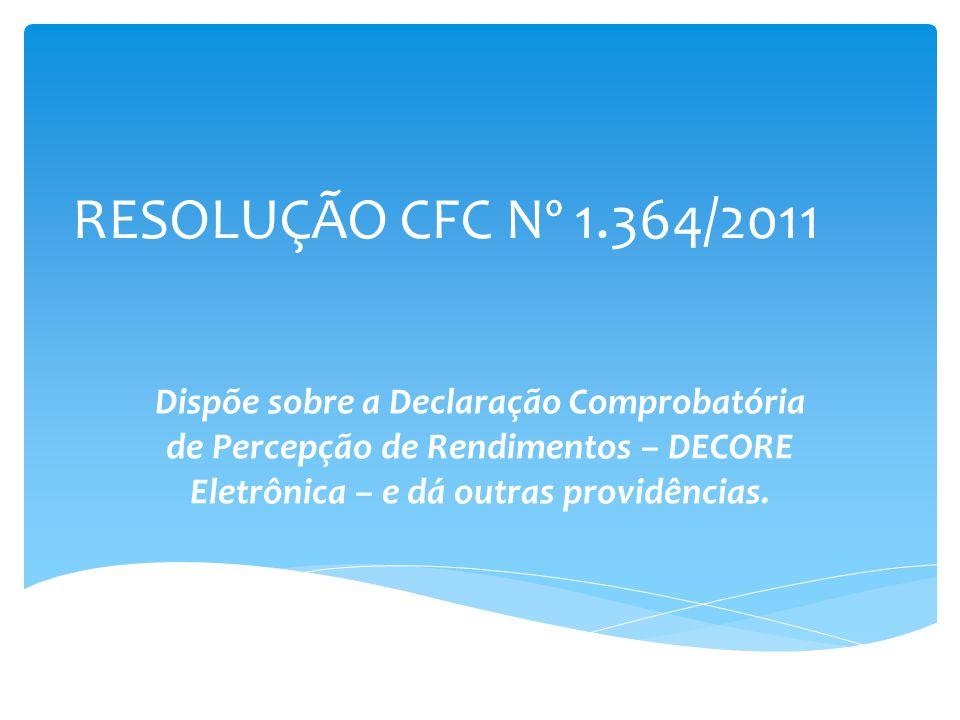 RESOLUÇÃO CFC Nº 1.364/2011 Dispõe sobre a Declaração Comprobatória de Percepção de Rendimentos – DECORE Eletrônica – e dá outras providências.