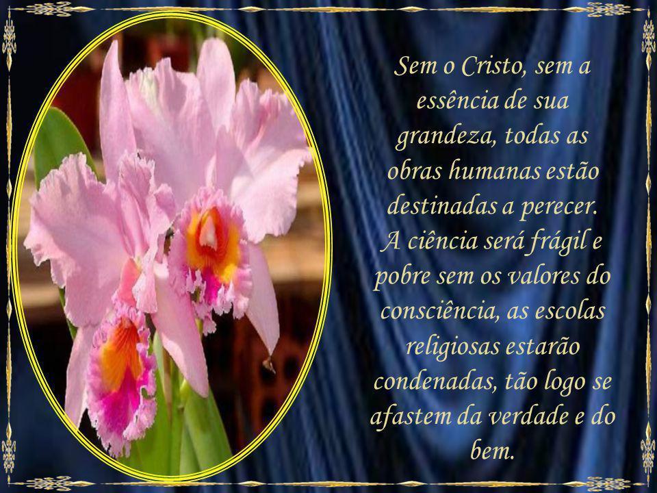 Sem o Cristo, sem a essência de sua grandeza, todas as obras humanas estão destinadas a perecer.