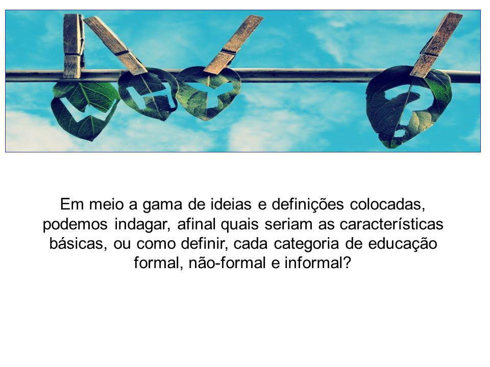Em meio a gama de ideias e definições colocadas, podemos indagar, afinal quais seriam as características básicas, ou como definir, cada categoria de educação formal, não-formal e informal