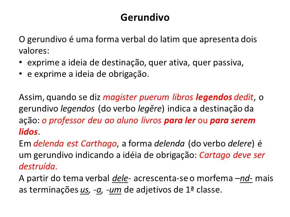 Gerundivo O gerundivo é uma forma verbal do latim que apresenta dois valores: exprime a ideia de destinação, quer ativa, quer passiva,