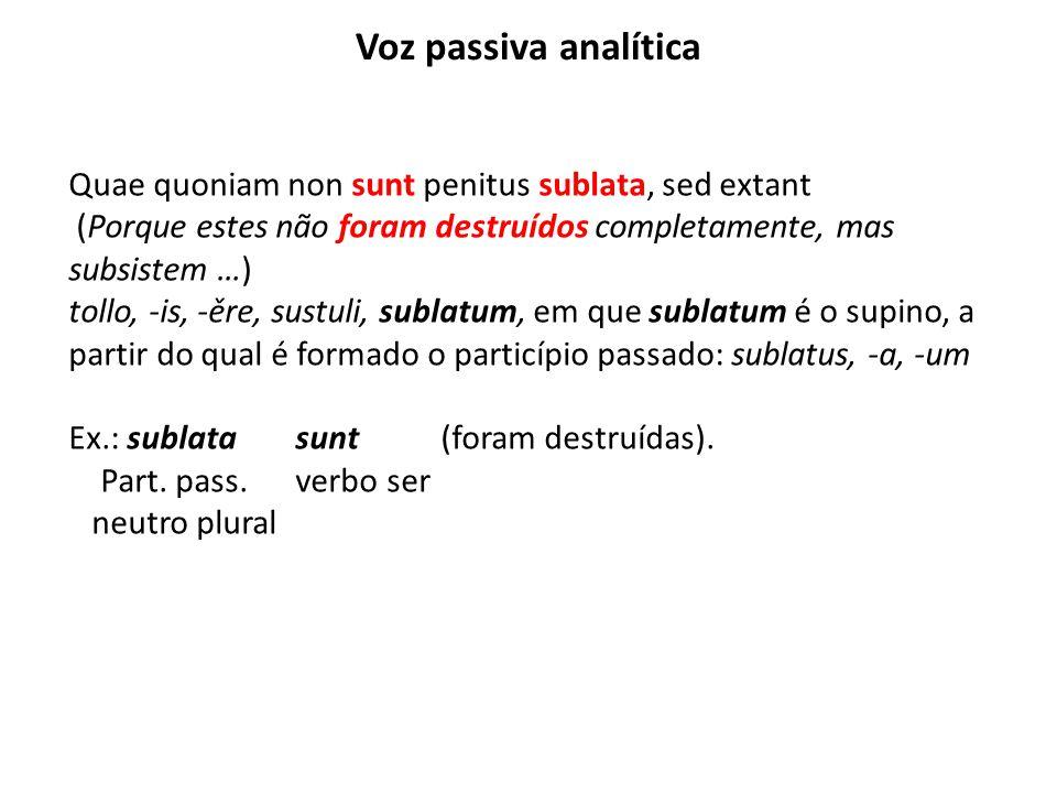 Voz passiva analítica Quae quoniam non sunt penitus sublata, sed extant. (Porque estes não foram destruídos completamente, mas subsistem …)