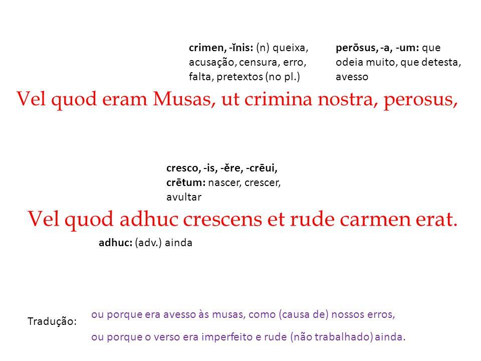 Vel quod adhuc crescens et rude carmen erat.
