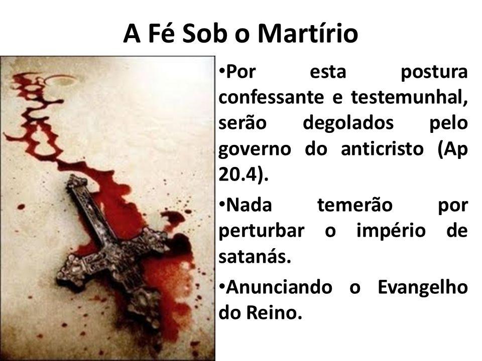 A Fé Sob o Martírio Por esta postura confessante e testemunhal, serão degolados pelo governo do anticristo (Ap 20.4).