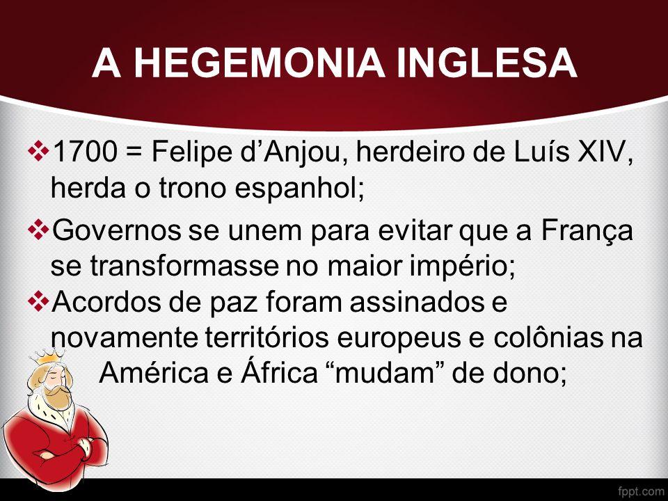 A HEGEMONIA INGLESA 1700 = Felipe d'Anjou, herdeiro de Luís XIV, herda o trono espanhol;