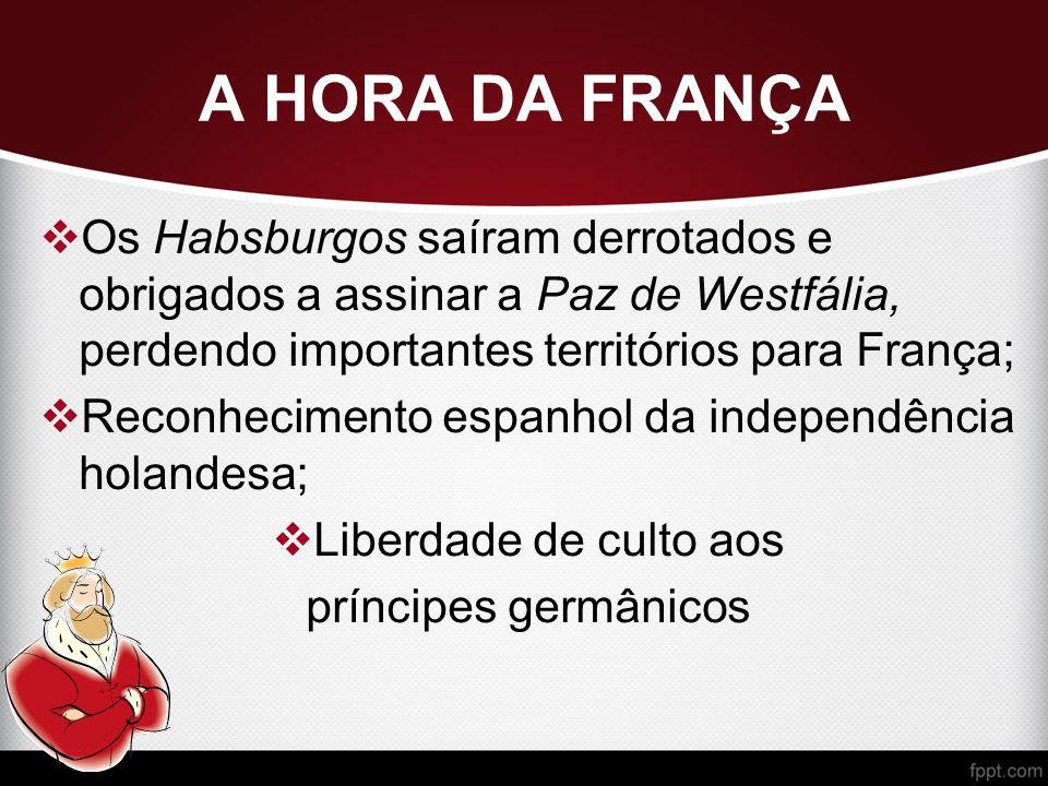 A HORA DA FRANÇA Os Habsburgos saíram derrotados e obrigados a assinar a Paz de Westfália, perdendo importantes territórios para França;