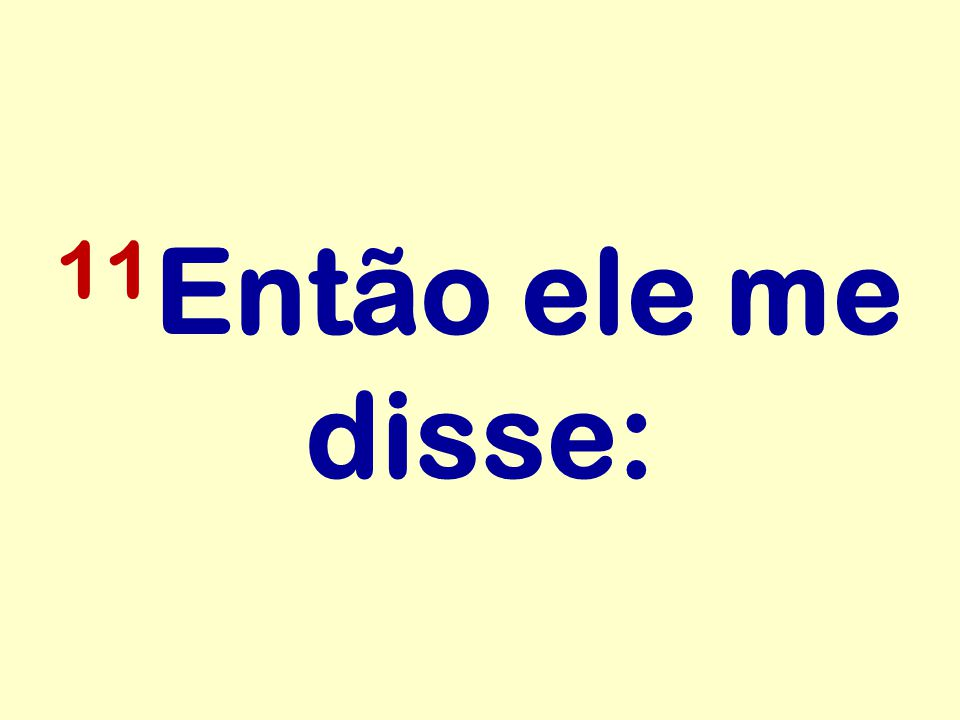 11Então ele me disse: