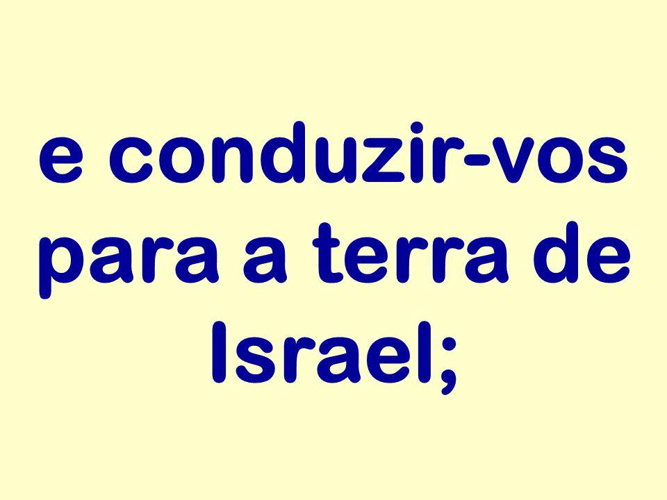 e conduzir-vos para a terra de Israel;