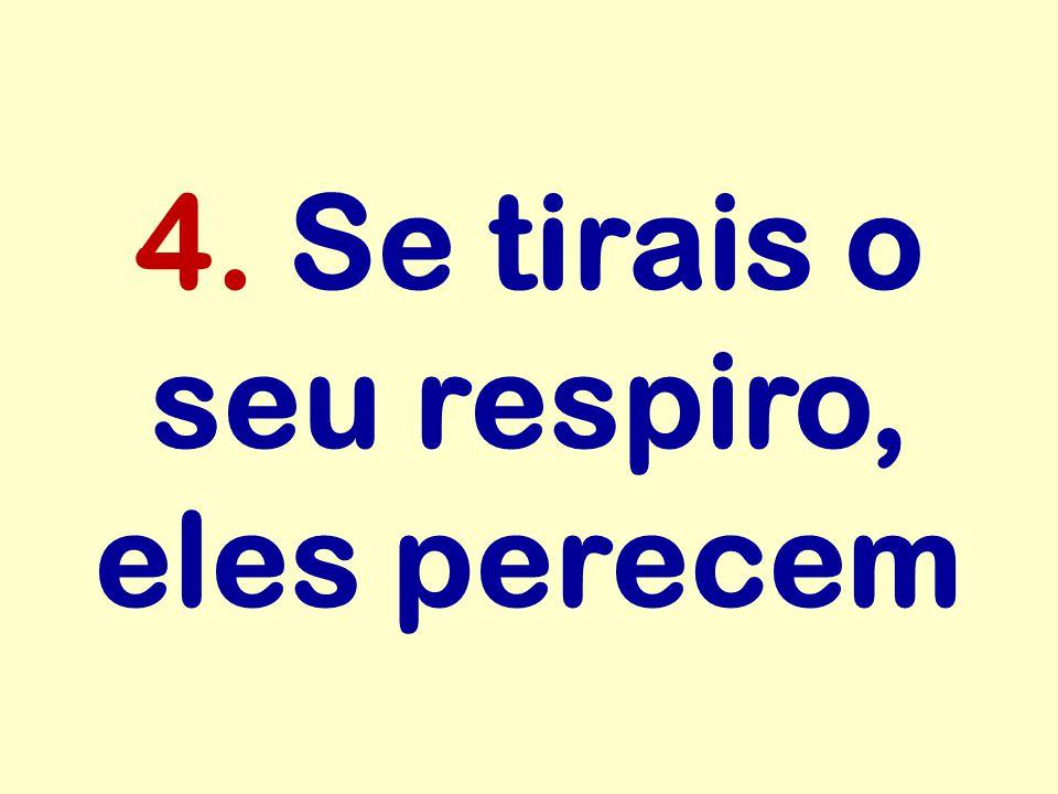 4. Se tirais o seu respiro, eles perecem