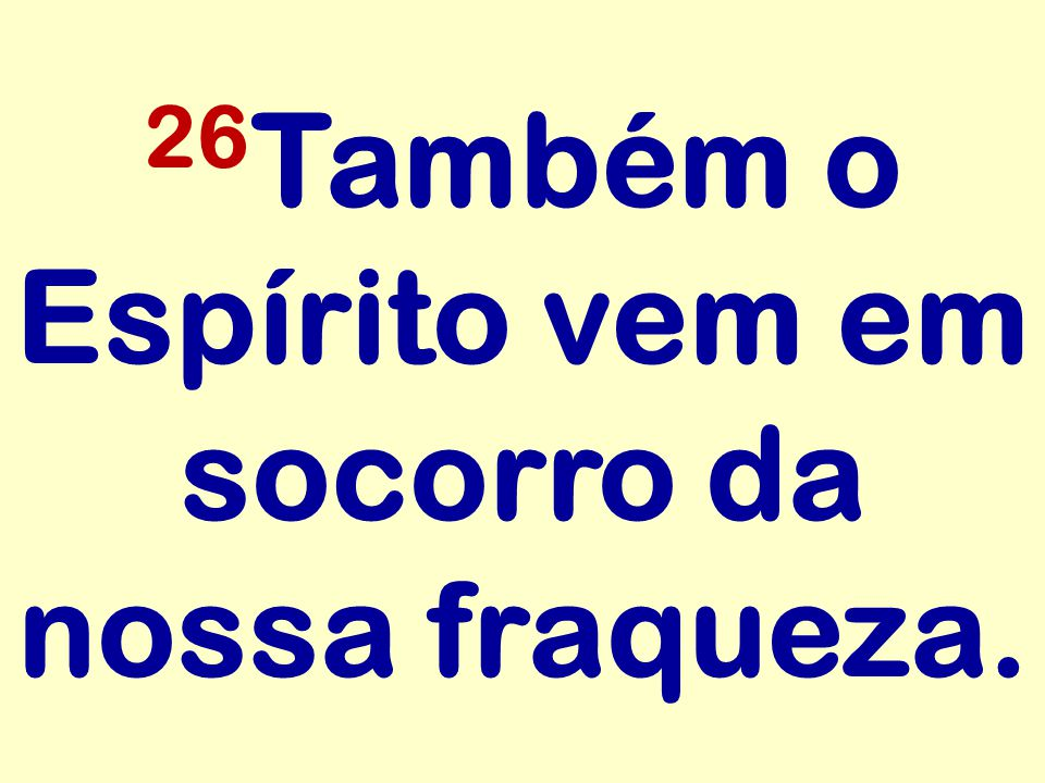 26Também o Espírito vem em socorro da nossa fraqueza.
