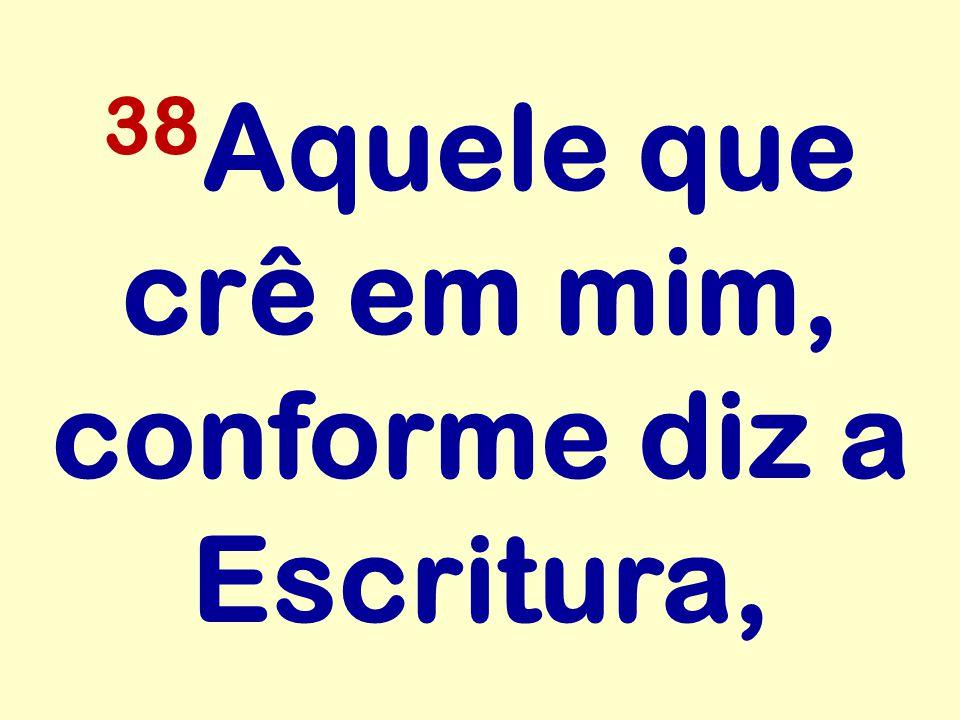 38Aquele que crê em mim, conforme diz a Escritura,