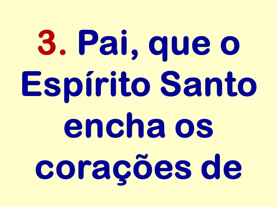 3. Pai, que o Espírito Santo encha os corações de