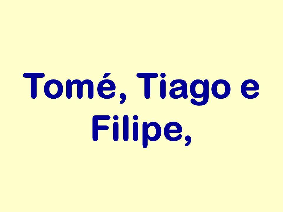 Tomé, Tiago e Filipe,