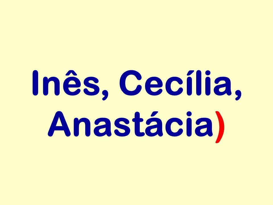 Inês, Cecília, Anastácia)