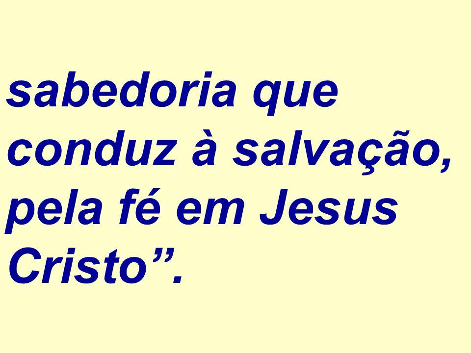 sabedoria que conduz à salvação, pela fé em Jesus Cristo .