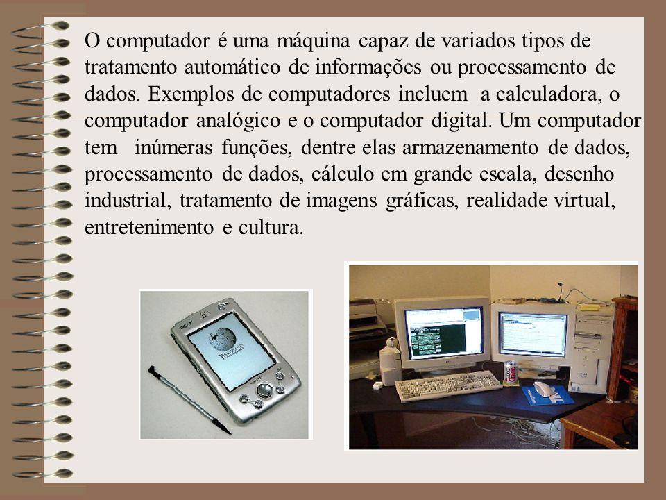 O computador é uma máquina capaz de variados tipos de tratamento automático de informações ou processamento de dados.