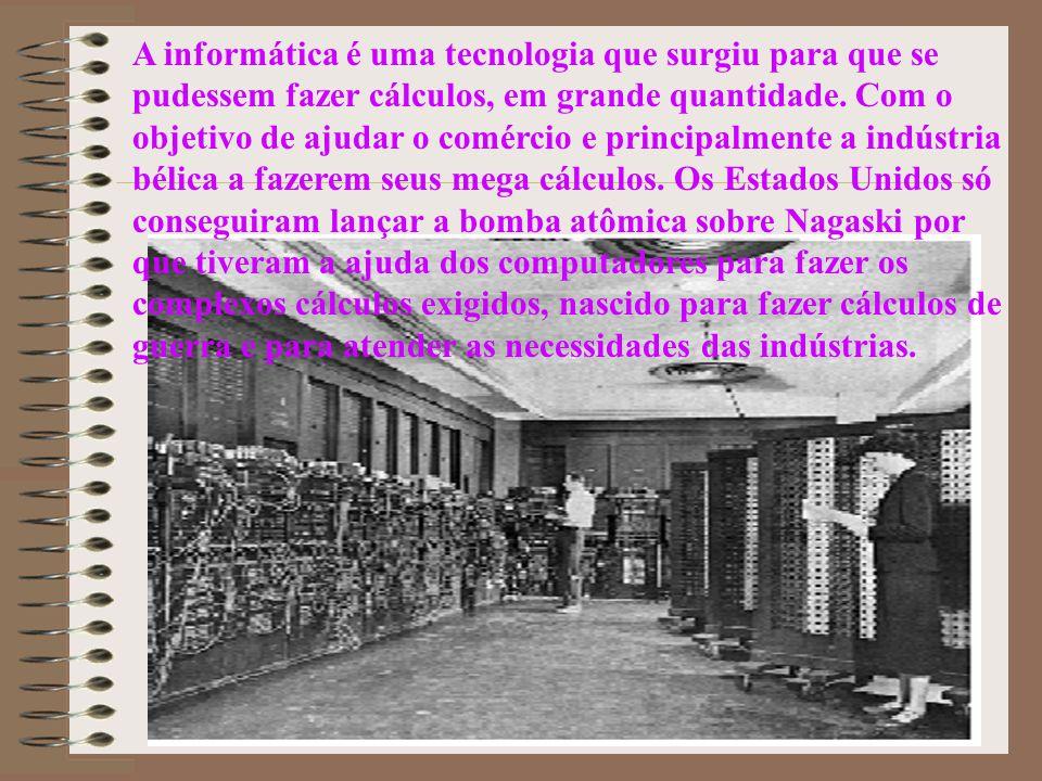A informática é uma tecnologia que surgiu para que se pudessem fazer cálculos, em grande quantidade.