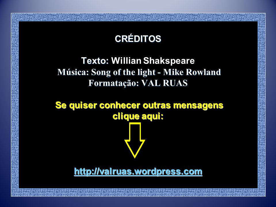 CRÉDITOS Texto: Willian Shakspeare Música: Song of the light - Mike Rowland Formatação: VAL RUAS Se quiser conhecer outras mensagens clique aqui: http://valruas.wordpress.com