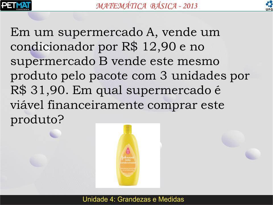 Em um supermercado A, vende um condicionador por R$ 12,90 e no supermercado B vende este mesmo produto pelo pacote com 3 unidades por R$ 31,90.