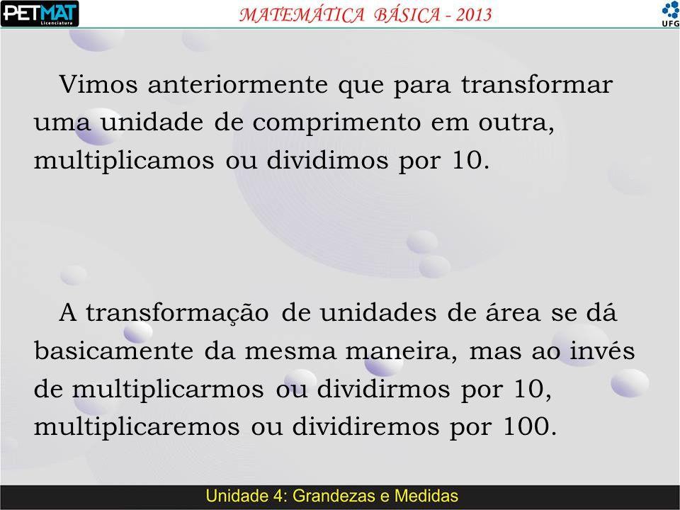 Vimos anteriormente que para transformar uma unidade de comprimento em outra, multiplicamos ou dividimos por 10.