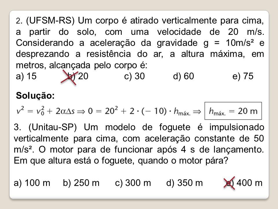 2. (UFSM-RS) Um corpo é atirado verticalmente para cima, a partir do solo, com uma velocidade de 20 m/s. Considerando a aceleração da gravidade g = 10m/s² e desprezando a resistência do ar, a altura máxima, em metros, alcançada pelo corpo é: