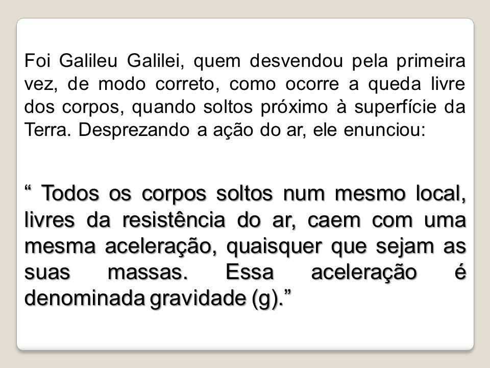Foi Galileu Galilei, quem desvendou pela primeira vez, de modo correto, como ocorre a queda livre dos corpos, quando soltos próximo à superfície da Terra. Desprezando a ação do ar, ele enunciou: