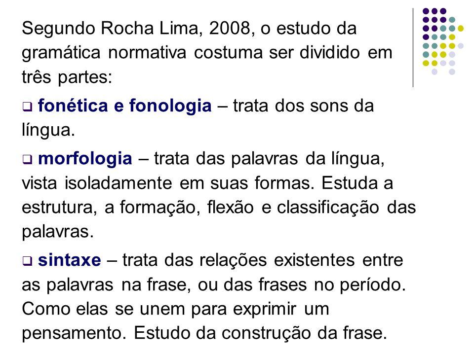 Segundo Rocha Lima, 2008, o estudo da gramática normativa costuma ser dividido em três partes: