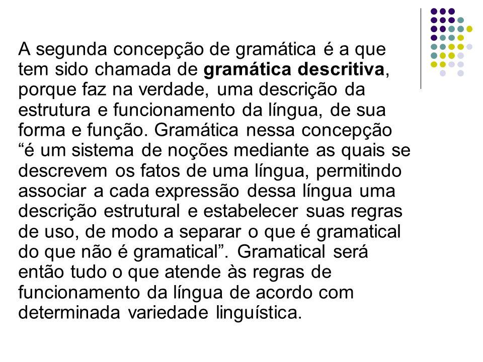 A segunda concepção de gramática é a que tem sido chamada de gramática descritiva, porque faz na verdade, uma descrição da estrutura e funcionamento da língua, de sua forma e função.