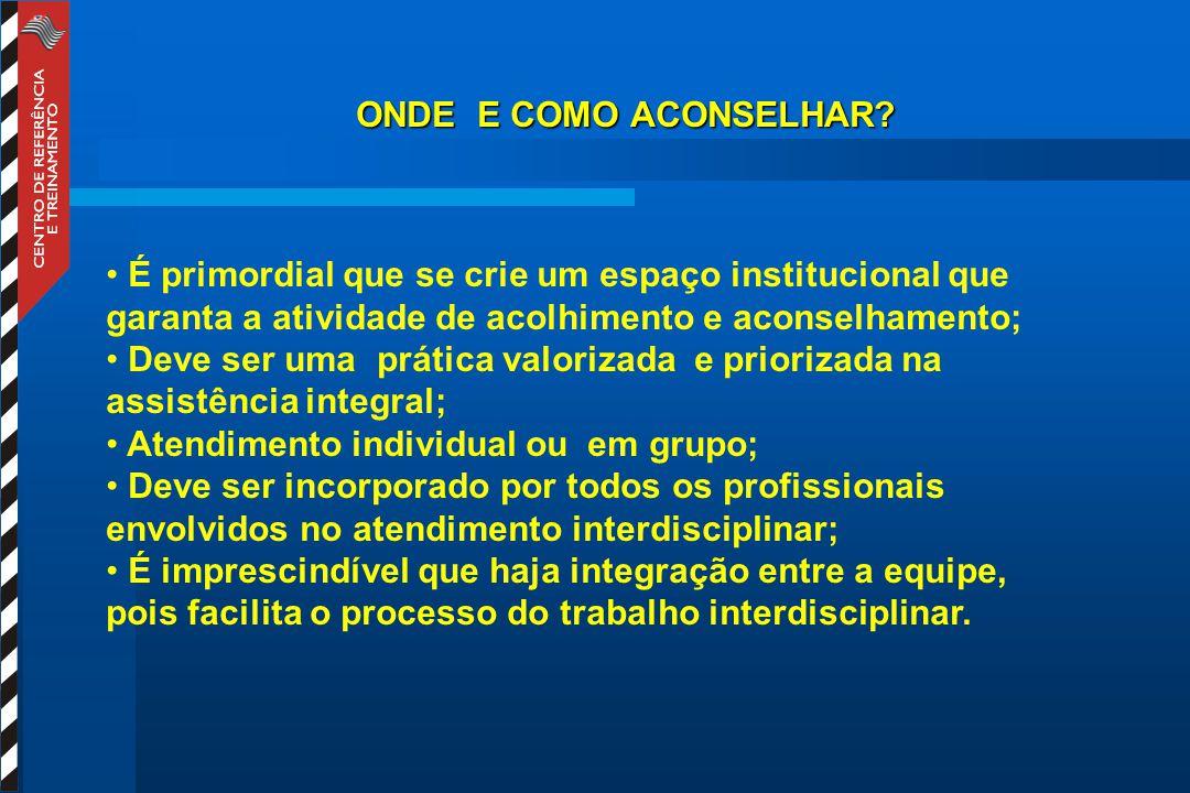 ONDE E COMO ACONSELHAR É primordial que se crie um espaço institucional que garanta a atividade de acolhimento e aconselhamento;
