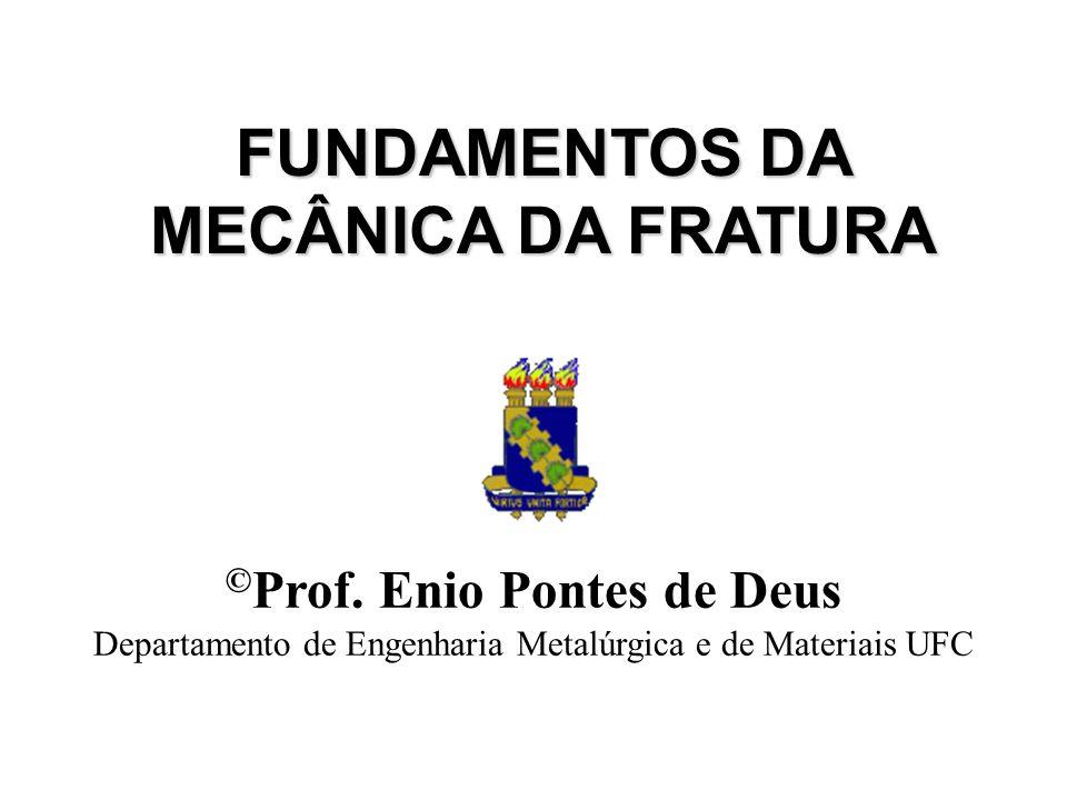 FUNDAMENTOS DA MECÂNICA DA FRATURA ©Prof. Enio Pontes de Deus