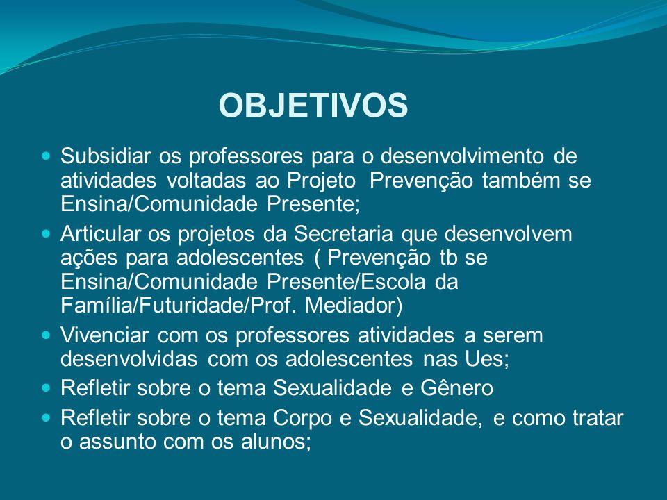 OBJETIVOS Subsidiar os professores para o desenvolvimento de atividades voltadas ao Projeto Prevenção também se Ensina/Comunidade Presente;