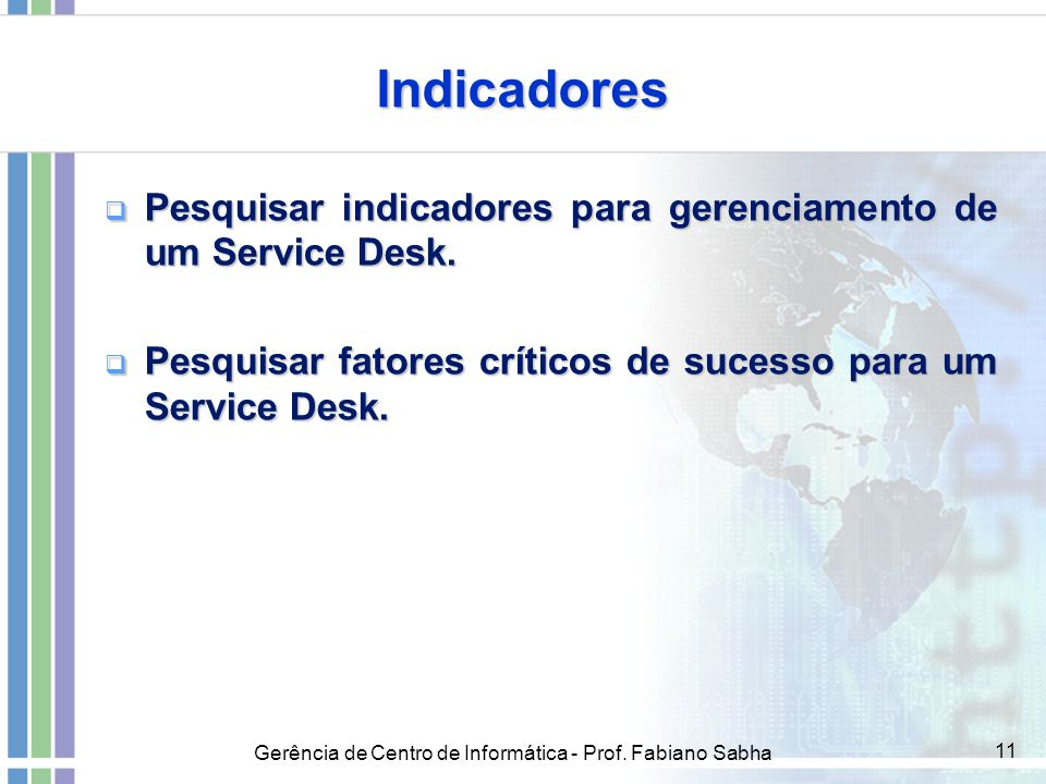 Indicadores Pesquisar indicadores para gerenciamento de um Service Desk. Pesquisar fatores críticos de sucesso para um Service Desk.