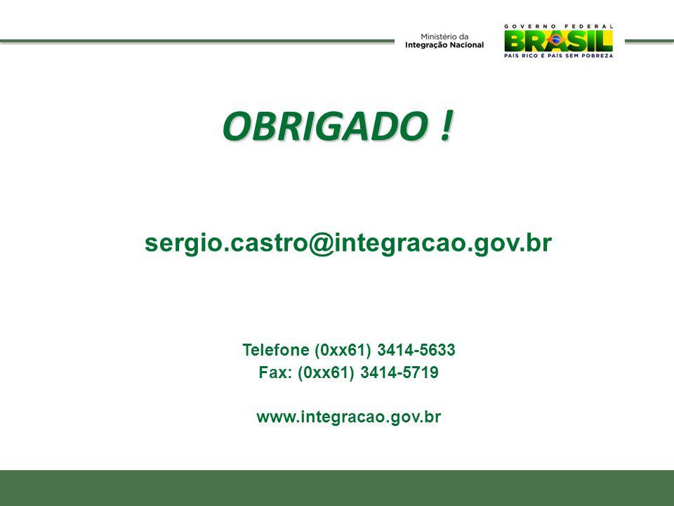 OBRIGADO ! sergio.castro@integracao.gov.br Telefone (0xx61) 3414-5633