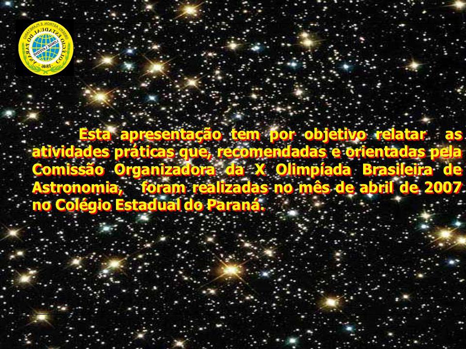 Esta apresentação tem por objetivo relatar as atividades práticas que, recomendadas e orientadas pela Comissão Organizadora da X Olimpíada Brasileira de Astronomia, foram realizadas no mês de abril de 2007 no Colégio Estadual do Paraná.