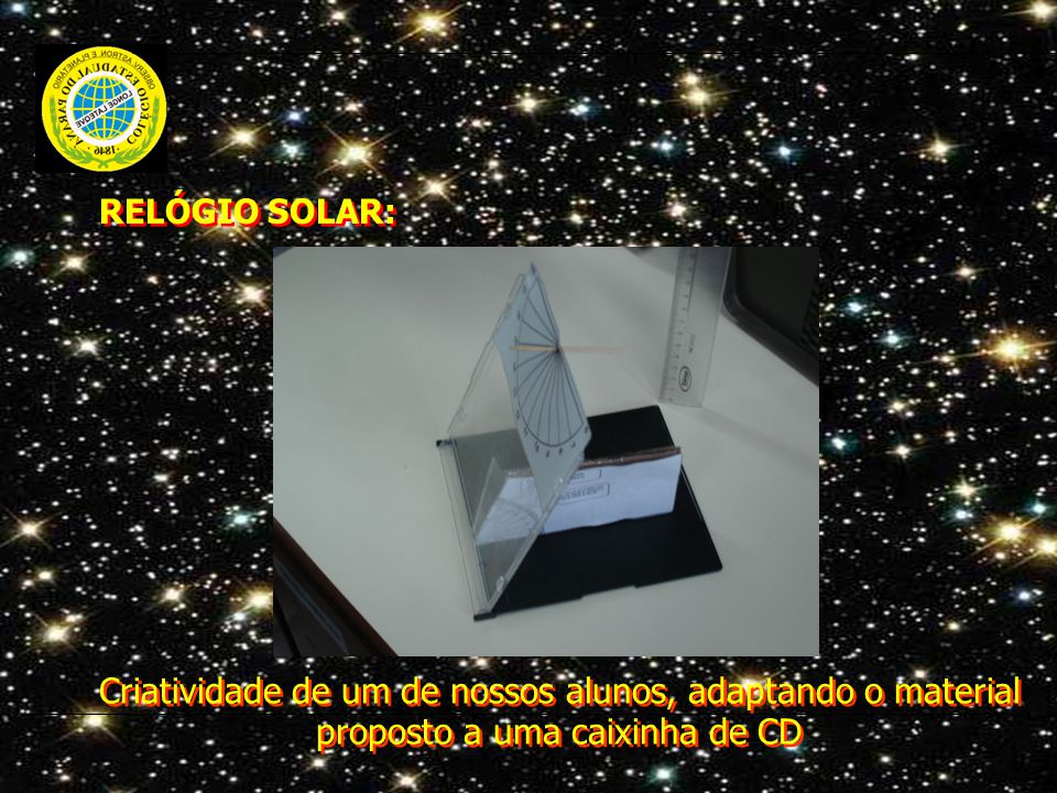 RELÓGIO SOLAR: Criatividade de um de nossos alunos, adaptando o material proposto a uma caixinha de CD.