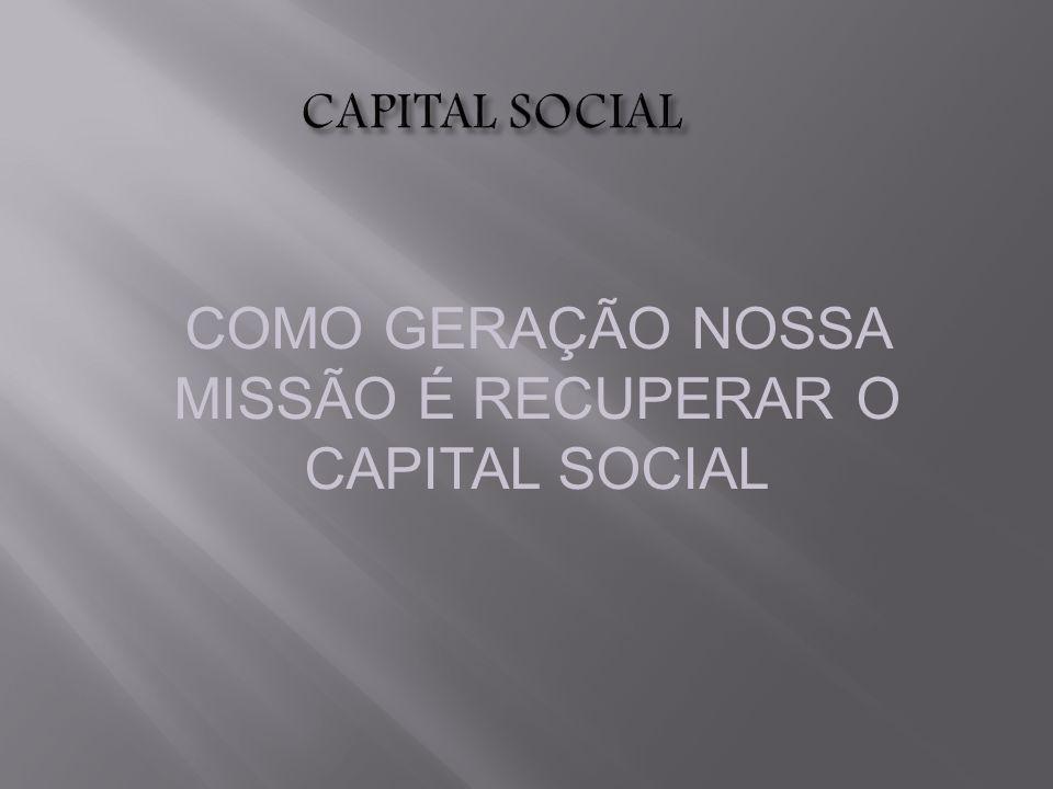 COMO GERAÇÃO NOSSA MISSÃO É RECUPERAR O CAPITAL SOCIAL