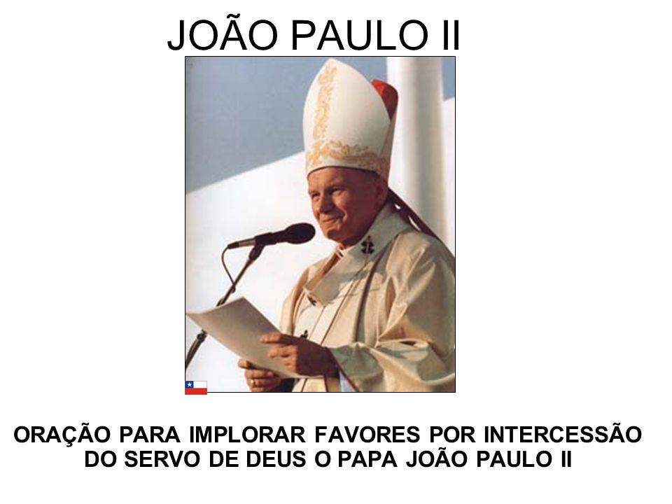 JOÃO PAULO II ORAÇÃO PARA IMPLORAR FAVORES POR INTERCESSÃO DO SERVO DE DEUS O PAPA JOÃO PAULO II