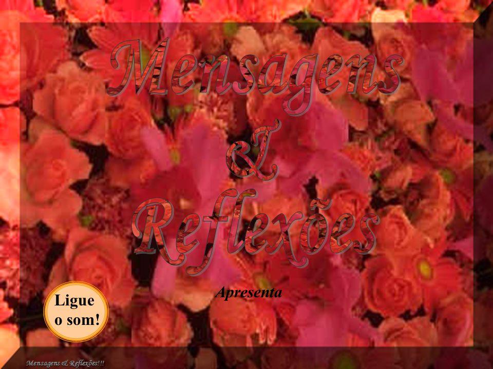 Mensagens & Reflexões Apresenta Ligue o som! Mensagens & Reflexões!!!