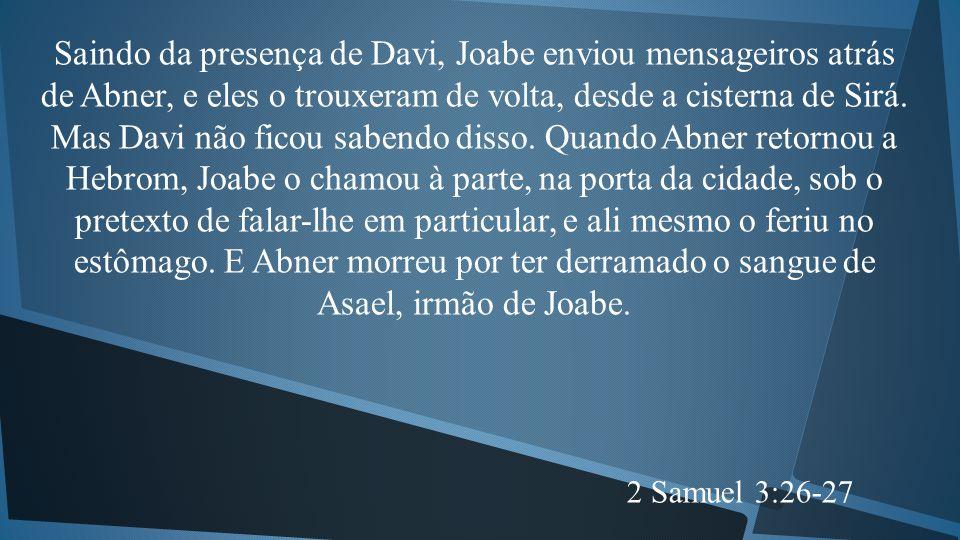 Saindo da presença de Davi, Joabe enviou mensageiros atrás de Abner, e eles o trouxeram de volta, desde a cisterna de Sirá. Mas Davi não ficou sabendo disso. Quando Abner retornou a Hebrom, Joabe o chamou à parte, na porta da cidade, sob o pretexto de falar-lhe em particular, e ali mesmo o feriu no estômago. E Abner morreu por ter derramado o sangue de Asael, irmão de Joabe.