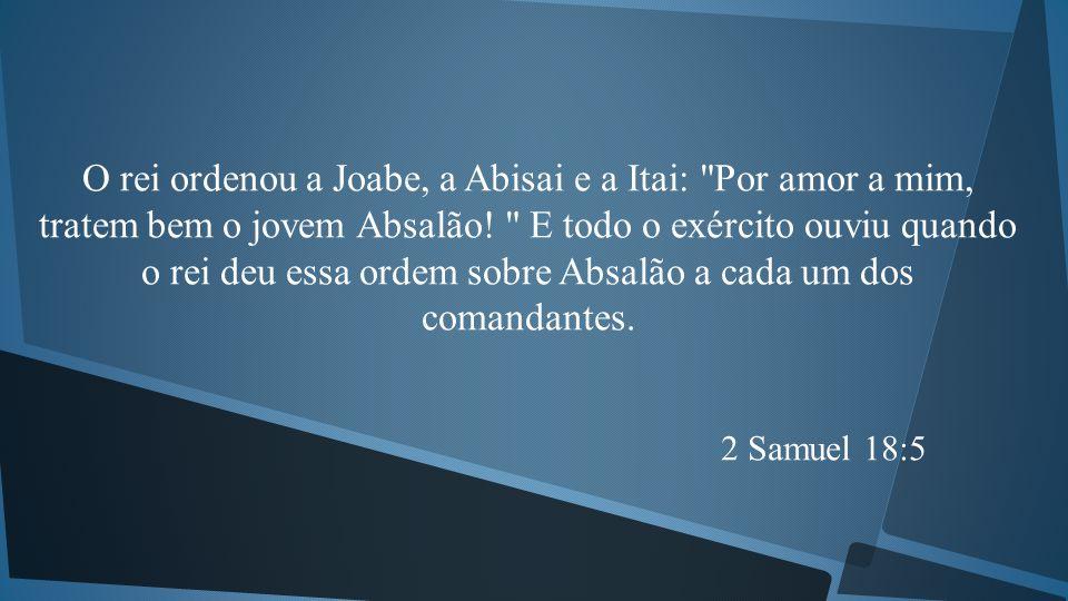 O rei ordenou a Joabe, a Abisai e a Itai: Por amor a mim, tratem bem o jovem Absalão! E todo o exército ouviu quando o rei deu essa ordem sobre Absalão a cada um dos comandantes.