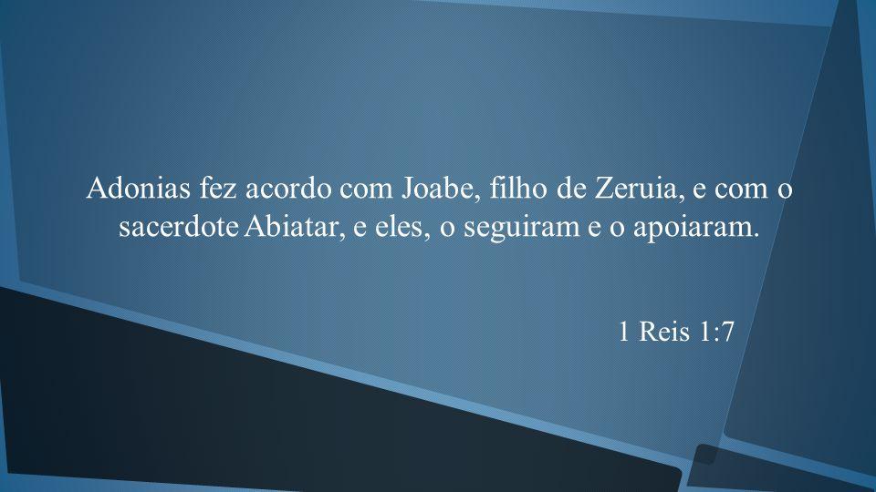 Adonias fez acordo com Joabe, filho de Zeruia, e com o sacerdote Abiatar, e eles, o seguiram e o apoiaram.