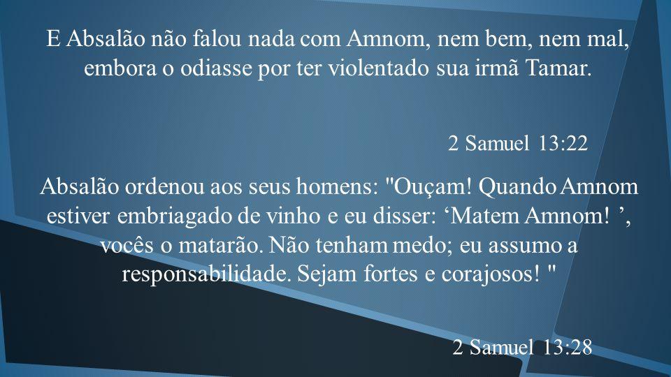 E Absalão não falou nada com Amnom, nem bem, nem mal, embora o odiasse por ter violentado sua irmã Tamar.