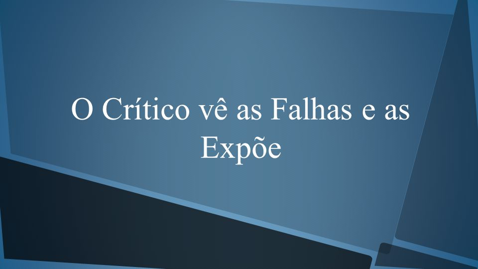 O Crítico vê as Falhas e as Expõe