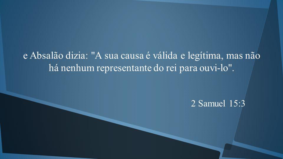 e Absalão dizia: A sua causa é válida e legítima, mas não há nenhum representante do rei para ouvi-lo .