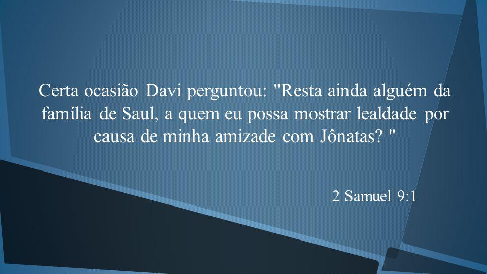 Certa ocasião Davi perguntou: Resta ainda alguém da família de Saul, a quem eu possa mostrar lealdade por causa de minha amizade com Jônatas