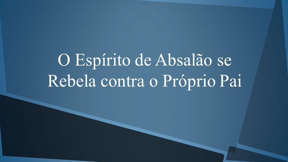 O Espírito de Absalão se Rebela contra o Próprio Pai