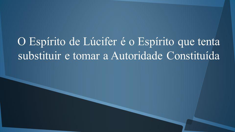 O Espírito de Lúcifer é o Espírito que tenta substituir e tomar a Autoridade Constituída