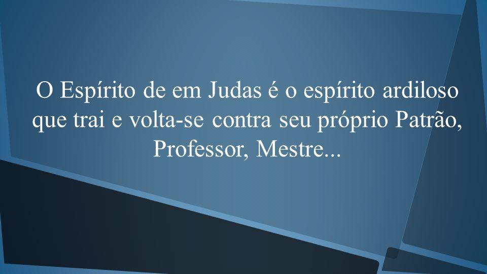 O Espírito de em Judas é o espírito ardiloso que trai e volta-se contra seu próprio Patrão, Professor, Mestre...