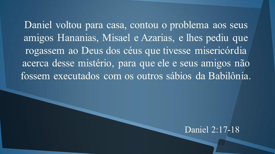 Daniel voltou para casa, contou o problema aos seus amigos Hananias, Misael e Azarias, e lhes pediu que rogassem ao Deus dos céus que tivesse misericórdia acerca desse mistério, para que ele e seus amigos não fossem executados com os outros sábios da Babilônia.