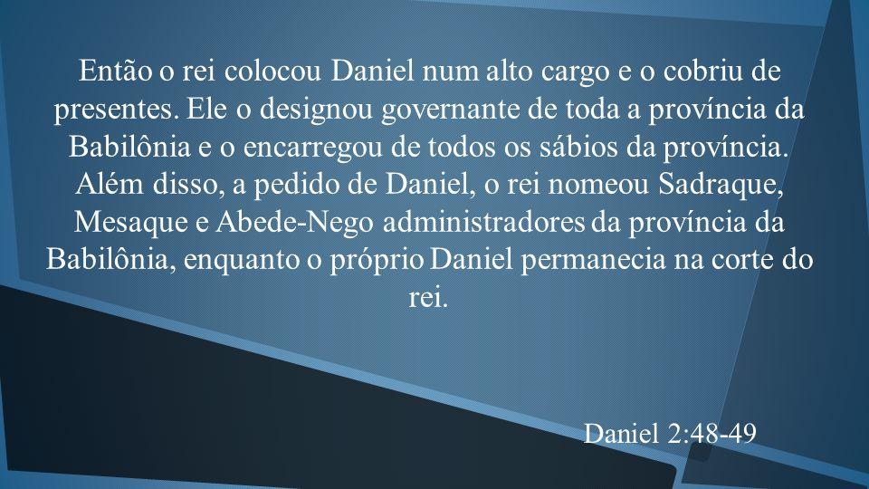 Então o rei colocou Daniel num alto cargo e o cobriu de presentes