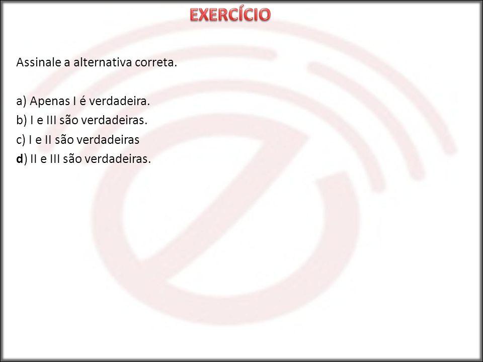 EXERCÍCIO Assinale a alternativa correta. a) Apenas I é verdadeira.